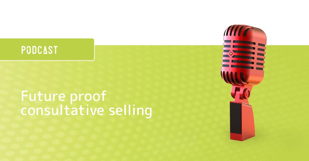 Podcast future proof consultative selling